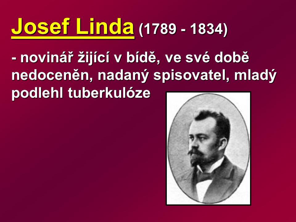 Josef Linda (1789 - 1834) - novinář žijící v bídě, ve své době nedoceněn, nadaný spisovatel, mladý podlehl tuberkulóze