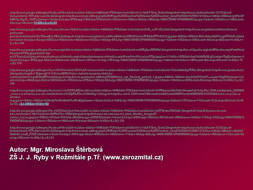 http://www.google.cz/imgres q=josef+linda&hl=cs&tbo=d&biw=1440&bih=736&tbm=isch&tbnid=J-1MAT-5mz_OaM:&imgrefurl=http://www.cbdb.cz/autor-13132-josef- linda&docid=1C7uHp1xwnVkNM&imgurl=http://www.cbdb.cz/img.php%253Ftype%253Dauthor%2526size%253Dauthor_detail%2526id%253D13132&w=149&h=200&ei=gW3cUP S4FKbs0gX7_YHICg&zoom=1&iact=hc&vpx=375&vpy=154&dur=376&hovh=143&hovw=106&tx=92&ty=100&sig=100012595813760500303&page=1&tbnh=143&tbnw=106&start= 0&ndsp=36&ved=1t:429,r:2,s:0,i:91 1t:429,r:2,s:0,i:91 http://www.google.cz/imgres q=soud&num=10&hl=cs&tbo=d&biw=1440&bih=736&tbm=isch&tbnid=ZdO_wJP-35uXdM:&imgrefurl=http://www.magicbrno.cz/clanek/soud- potrestal- podvodnici&docid=ZsYZmmEaaYB2xM&imgurl=http://www.magicbrno.cz/files/864cdca550d01bdce5744db077c22c33.jpg&w=690&h=350&ei=B2LdUIquMMTcsgbC7IHoCw&zoo m=1&iact=hc&vpx=4&vpy=455&dur=539&hovh=160&hovw=315&tx=189&ty=67&sig=100012595813760500303&page=1&tbnh=136&tbnw=268&start=0&ndsp=24&ved=1t:429,r:1 2,s:0,i:124 http://www.google.cz/imgres q=masaryk&hl=cs&tbo=d&biw=1440&bih=736&tbm=isch&tbnid=nr65Fg0se5ZQEM:&imgrefurl=http://en.wikipedia.org/wiki/File:MasarykFotoPrvni PoselstviTGM.jpg&docid=dM- mkiT5qotdLM&imgurl=http://upload.wikimedia.org/wikipedia/commons/c/cc/MasarykFotoPrvniPoselstviTGM.jpg&w=1114&h=1450&ei=AmPdUMOHBsjKswbyrYGgDw&zoom=1 &iact=hc&vpx=576&vpy=34&dur=824&hovh=256&hovw=197&tx=121&ty=157&sig=100012595813760500303&page=1&tbnh=141&tbnw=107&start=0&ndsp=43&ved=1t:429,r:17, s:0,i:176 http://www.google.cz/imgres q=n%C3%A1rodn%C3%AD+muzeum&hl=cs&tbo=d&biw=1440&bih=736&tbm=isch&tbnid=YUokM6to6gYFFM:&imgrefurl=http://www.geotourist.c z/ckgeo/eshop/8-1-Zajezdy/13-3-Praha/5/59-Praha-Narodni-muzeum-chlouba- naroda&docid=ogdlD8Iz2FDcaM&imgurl=http://www.geotourist.cz/fotky27620/fotos/_vyr_59skoly_praha3_1.jpg&w=540&h=360&ei=kmXdUKPRAoTLswaJmYHgDQ&zoom=1&i act=hc&vpx=664&vpy=4&dur=3632&hovh=183&hovw=275&tx=130&ty=82&sig=100012595813760500303&page=1&tbnh=138&tbnw=225&start=0&ndsp=25&ved=1t:429,r:3,s:0,i: 108 http://www.google.