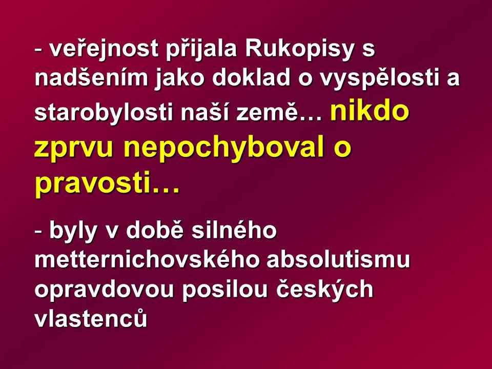 - veřejnost přijala Rukopisy s nadšením jako doklad o vyspělosti a starobylosti naší země… nikdo zprvu nepochyboval o pravosti… - byly v době silného metternichovského absolutismu opravdovou posilou českých vlastenců