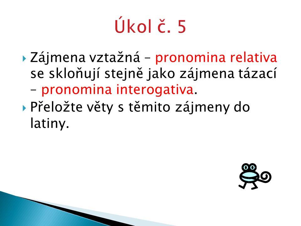  Zájmena vztažná – pronomina relativa se skloňují stejně jako zájmena tázací – pronomina interogativa.