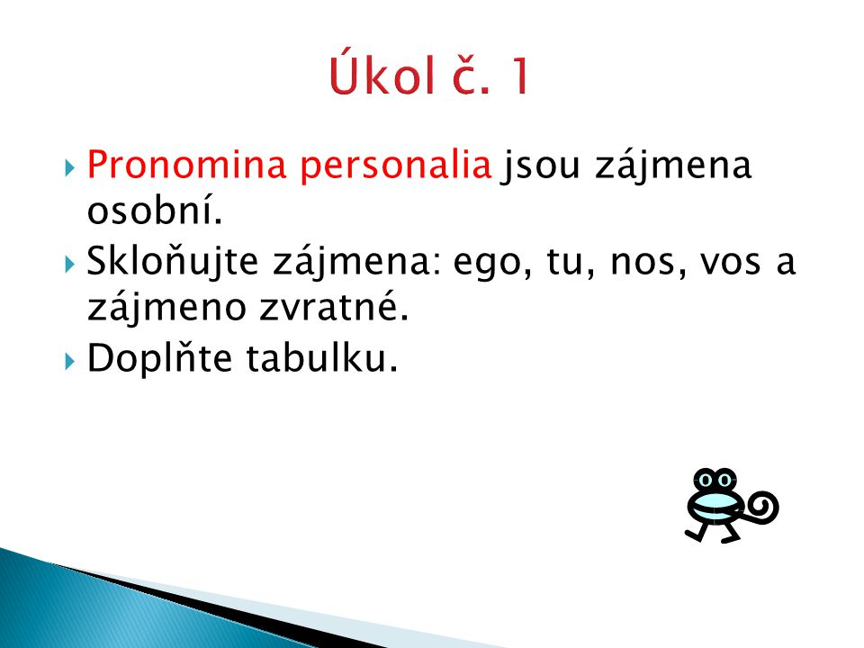  Pronomina personalia jsou zájmena osobní.  Skloňujte zájmena: ego, tu, nos, vos a zájmeno zvratné.  Doplňte tabulku.