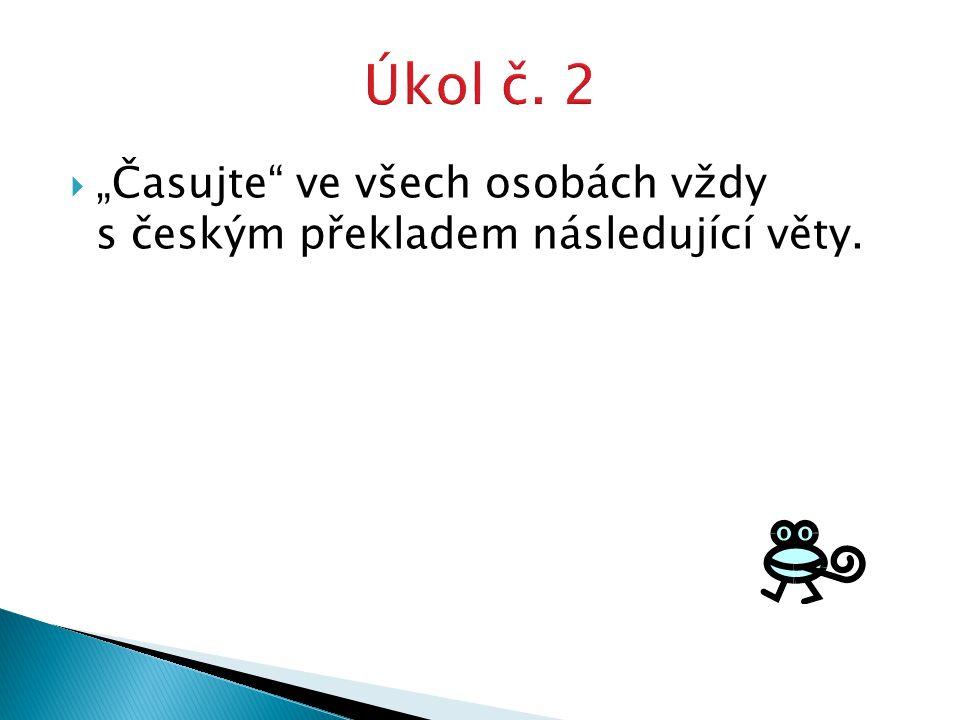 """ """"Časujte ve všech osobách vždy s českým překladem následující věty."""