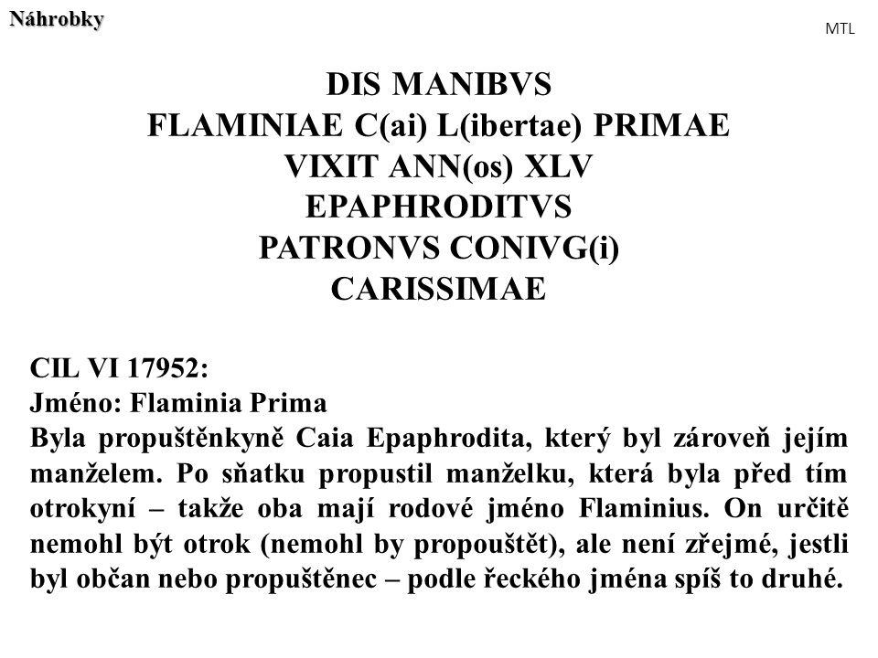 DIS MANIBVS FLAMINIAE C(ai) L(ibertae) PRIMAE VIXIT ANN(os) XLV EPAPHRODITVS PATRONVS CONIVG(i) CARISSIMAE CIL VI 17952: Jméno: Flaminia Prima Byla pr