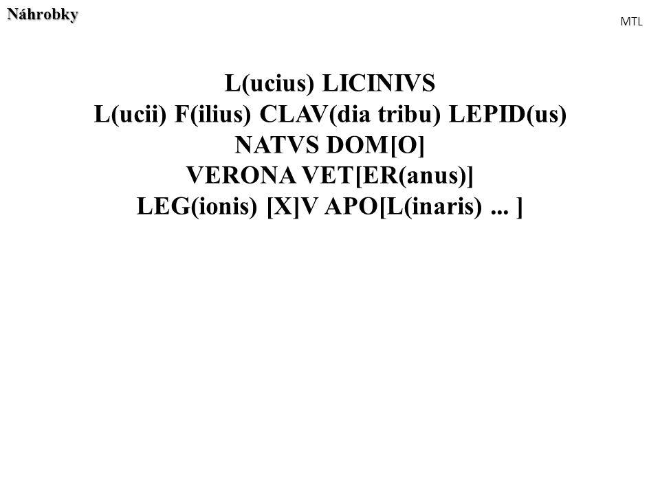 L(ucius) LICINIVS L(ucii) F(ilius) CLAV(dia tribu) LEPID(us) NATVS DOM[O] VERONA VET[ER(anus)] LEG(ionis) [X]V APO[L(inaris)... ]Náhrobky MTL