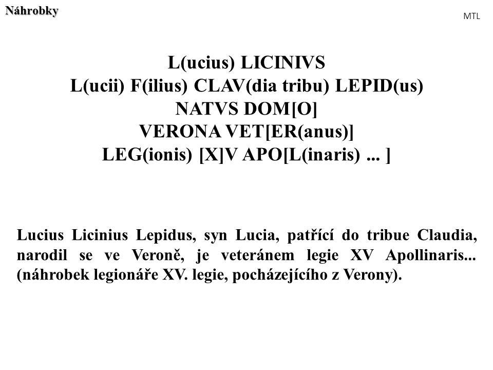 L(ucius) LICINIVS L(ucii) F(ilius) CLAV(dia tribu) LEPID(us) NATVS DOM[O] VERONA VET[ER(anus)] LEG(ionis) [X]V APO[L(inaris)... ] Lucius Licinius Lepi
