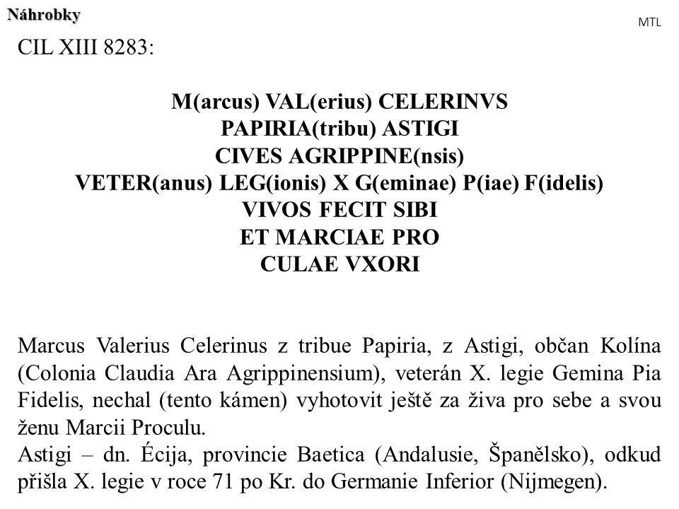 CIL XIII 8283: M(arcus) VAL(erius) CELERINVS PAPIRIA(tribu) ASTIGI CIVES AGRIPPINE(nsis) VETER(anus) LEG(ionis) X G(eminae) P(iae) F(idelis) VIVOS FEC