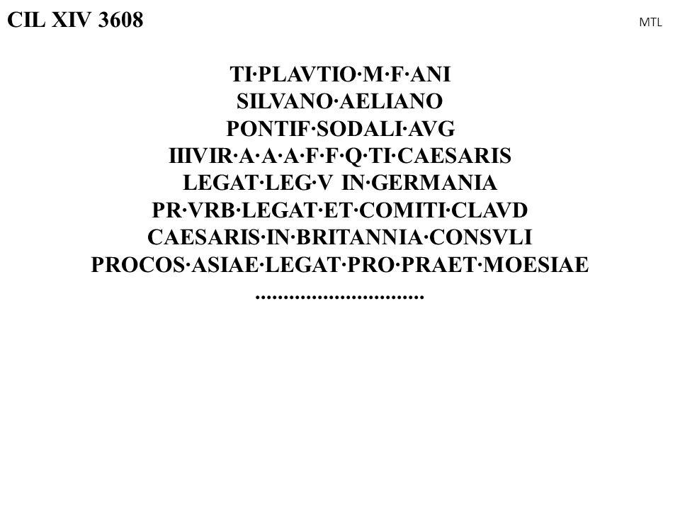 CIL XIV 3608 TI·PLAVTIO·M·F·ANI SILVANO·AELIANO PONTIF·SODALI·AVG IIIVIR·A·A·A·F·F·Q·TI·CAESARIS LEGAT·LEG·V IN·GERMANIA PR·VRB·LEGAT·ET·COMITI·CLAVD