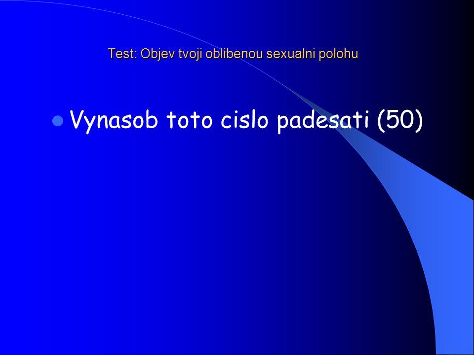 Test: Objev tvoji oblibenou sexualni polohu Vynasob toto cislo padesati (50)