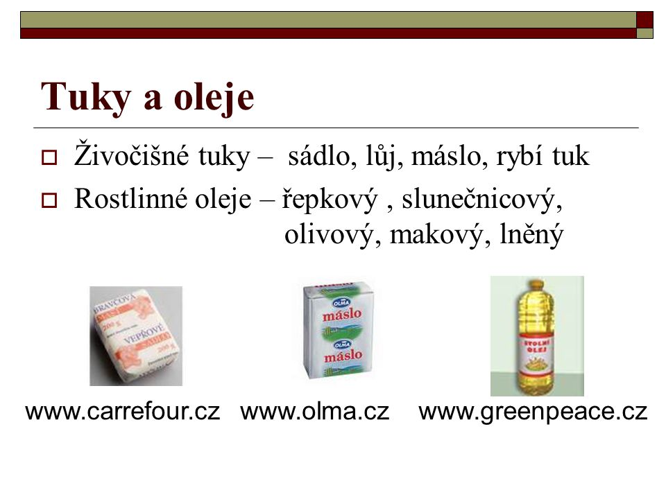 Tuky a oleje  Živočišné tuky – sádlo, lůj, máslo, rybí tuk  Rostlinné oleje – řepkový, slunečnicový, olivový, makový, lněný www.carrefour.czwww.olma