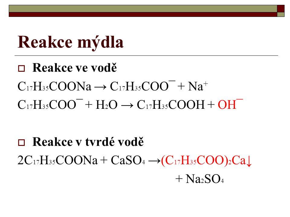 Reakce mýdla  Reakce ve vodě C 17 H 35 COONa → C 17 H 35 COO¯ + Na + C 17 H 35 COO¯ + H 2 O → C 17 H 35 COOH + OH¯  Reakce v tvrdé vodě 2C 17 H 35 C