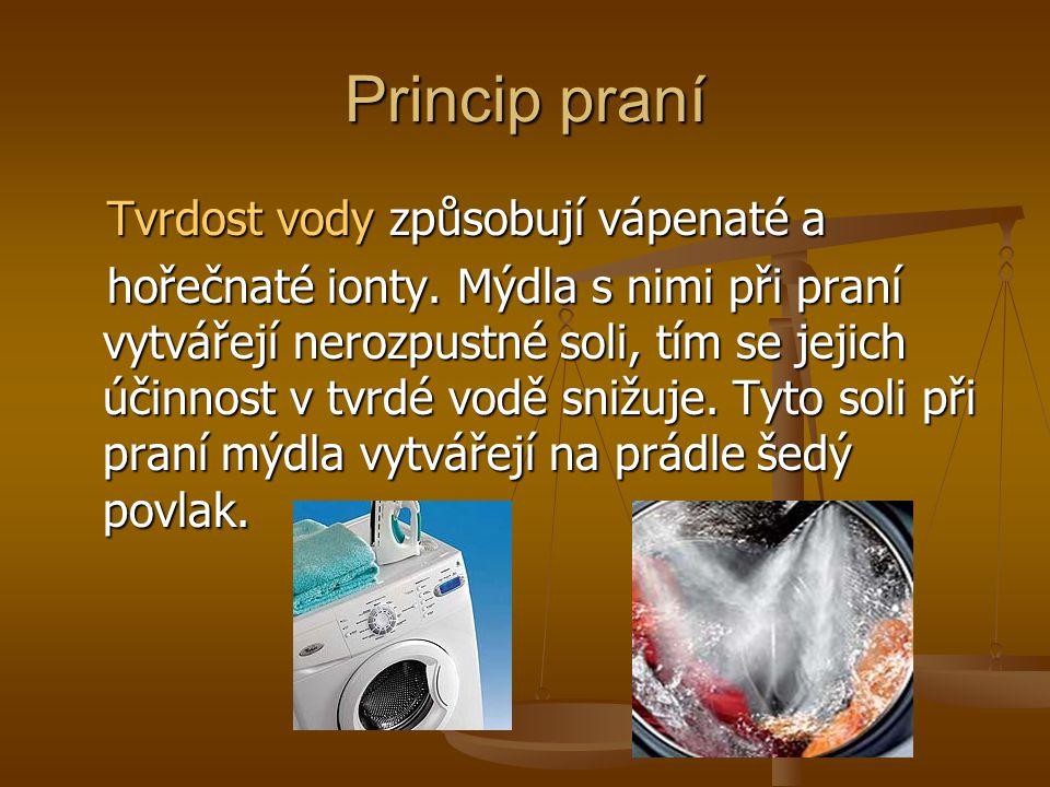 Princip praní Tvrdost vody způsobují vápenaté a Tvrdost vody způsobují vápenaté a hořečnaté ionty. Mýdla s nimi při praní vytvářejí nerozpustné soli,