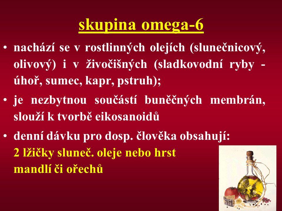 skupina omega-6 nachází se v rostlinných olejích (slunečnicový, olivový) i v živočišných (sladkovodní ryby - úhoř, sumec, kapr, pstruh); je nezbytnou
