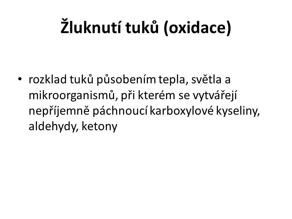 Žluknutí tuků (oxidace) rozklad tuků působením tepla, světla a mikroorganismů, při kterém se vytvářejí nepříjemně páchnoucí karboxylové kyseliny, alde