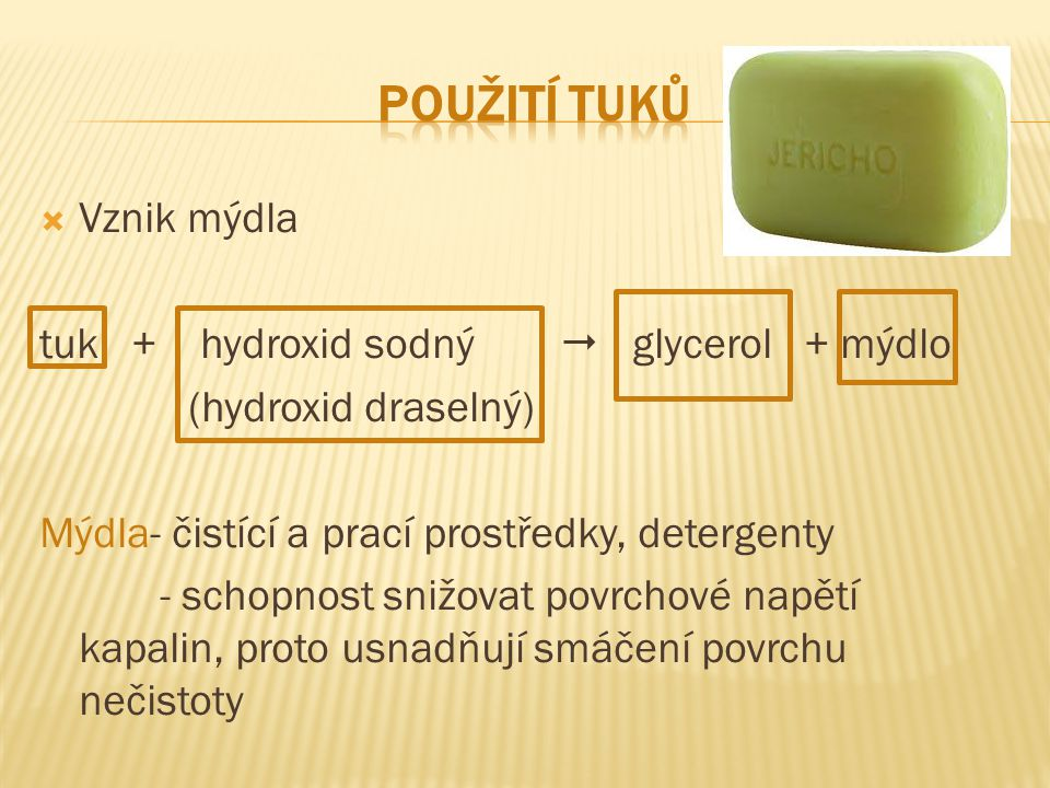  Vznik mýdla tuk + hydroxid sodný  glycerol + mýdlo (hydroxid draselný) Mýdla- čistící a prací prostředky, detergenty - schopnost snižovat povrchové