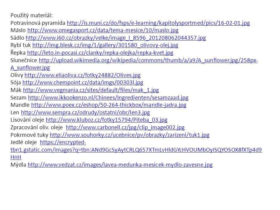 Použitý materiál: Potravinová pyramida http://is.muni.cz/do/fsps/e-learning/kapitolysportmed/pics/16-02-01.jpghttp://is.muni.cz/do/fsps/e-learning/kapitolysportmed/pics/16-02-01.jpg Máslo http://www.omegasport.cz/data/tema-mesice/10/maslo.jpghttp://www.omegasport.cz/data/tema-mesice/10/maslo.jpg Sádlo http://www.i60.cz/obrazky/velke/image_l_8596_201208062044357.jpghttp://www.i60.cz/obrazky/velke/image_l_8596_201208062044357.jpg Rybí tuk http://img.blesk.cz/img/1/gallery/301580_olivovy-olej.jpghttp://img.blesk.cz/img/1/gallery/301580_olivovy-olej.jpg Řepka http://leto.in-pocasi.cz/clanky/repka-olejka/repka-kvet.jpghttp://leto.in-pocasi.cz/clanky/repka-olejka/repka-kvet.jpg Slunečnice http://upload.wikimedia.org/wikipedia/commons/thumb/a/a9/A_sunflower.jpg/258px- A_sunflower.jpghttp://upload.wikimedia.org/wikipedia/commons/thumb/a/a9/A_sunflower.jpg/258px- A_sunflower.jpg Olivy http://www.eliaoliva.cz/fotky24882/Olives.jpghttp://www.eliaoliva.cz/fotky24882/Olives.jpg Sója http://www.chempoint.cz/data/imgs/00303l.jpghttp://www.chempoint.cz/data/imgs/00303l.jpg Mák http://www.vegmania.cz/sites/default/files/mak_1.jpghttp://www.vegmania.cz/sites/default/files/mak_1.jpg Sezam http://www.ikkookenzo.nl/Chinees/Ingredienten/sesamzaad.jpghttp://www.ikkookenzo.nl/Chinees/Ingredienten/sesamzaad.jpg Mandle http://www.poex.cz/eshop/50-264-thickbox/mandle-jadra.jpghttp://www.poex.cz/eshop/50-264-thickbox/mandle-jadra.jpg Len http://www.sempra.cz/odrudy/ostatni/obr/len3.jpghttp://www.sempra.cz/odrudy/ostatni/obr/len3.jpg Lisování oleje http://www.kluboz.cz/fotky15794/Piteba_03.jpghttp://www.kluboz.cz/fotky15794/Piteba_03.jpg Zpracování oliv.