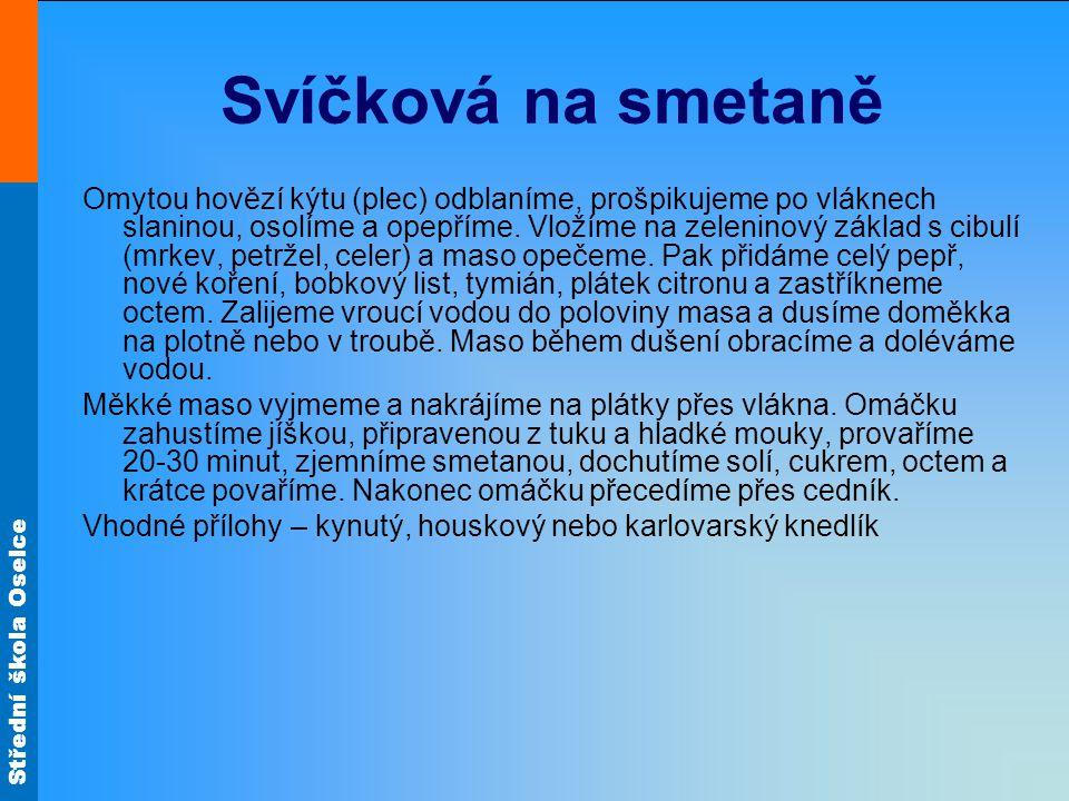 Střední škola Oselce Svíčková na smetaně Omytou hovězí kýtu (plec) odblaníme, prošpikujeme po vláknech slaninou, osolíme a opepříme. Vložíme na zeleni