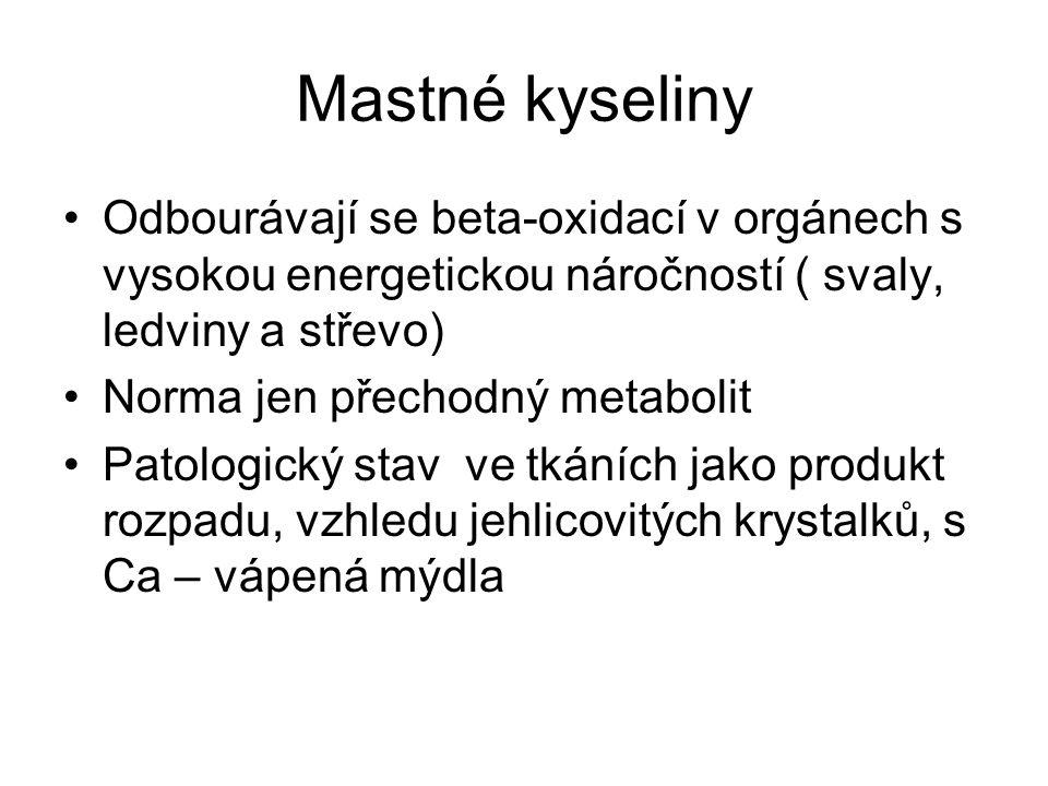 Mastné kyseliny Odbourávají se beta-oxidací v orgánech s vysokou energetickou náročností ( svaly, ledviny a střevo) Norma jen přechodný metabolit Patologický stav ve tkáních jako produkt rozpadu, vzhledu jehlicovitých krystalků, s Ca – vápená mýdla