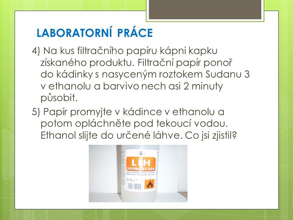 LABORATORNÍ PRÁCE 4) Na kus filtračního papíru kápni kapku získaného produktu. Filtrační papír ponoř do kádinky s nasyceným roztokem Sudanu 3 v ethano
