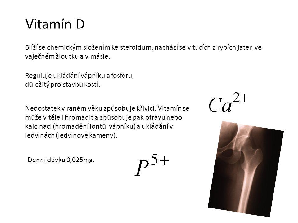 Vitamín D Blíží se chemickým složením ke steroidům, nachází se v tucích z rybích jater, ve vaječném žloutku a v másle. Reguluje ukládání vápníku a fos