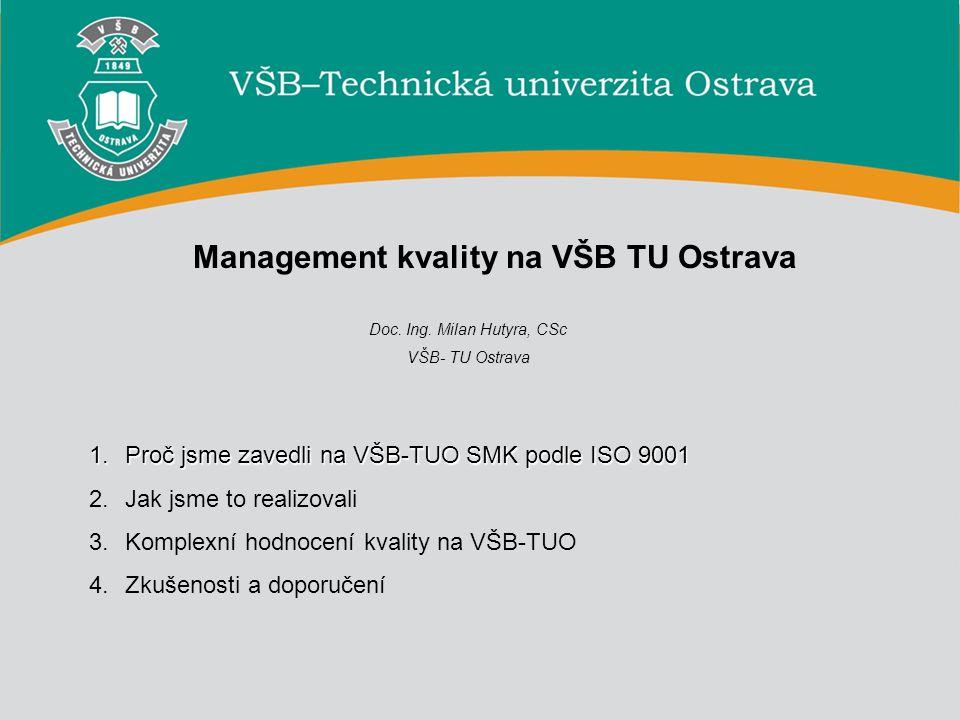 1 Management kvality na VŠB TU Ostrava Doc. Ing. Milan Hutyra, CSc VŠB- TU Ostrava 1.Proč jsme zavedli na VŠB-TUO SMK podle ISO 9001 2.Jak jsme to rea