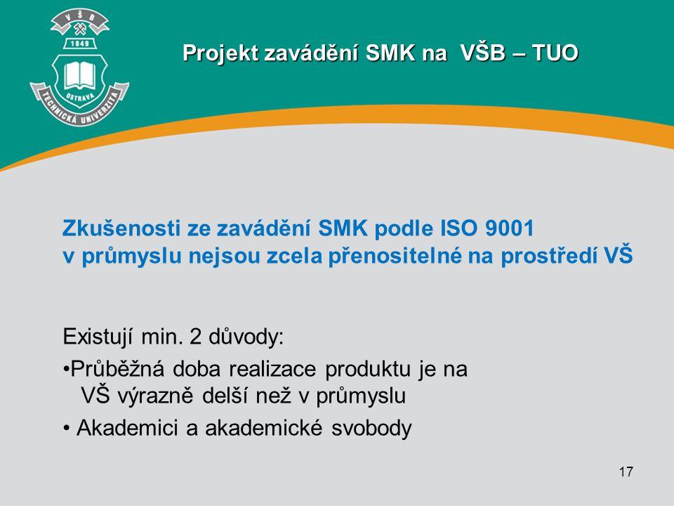 17 Projekt zavádění SMK na VŠB – TUO Zkušenosti ze zavádění SMK podle ISO 9001 v průmyslu nejsou zcela přenositelné na prostředí VŠ Existují min. 2 dů