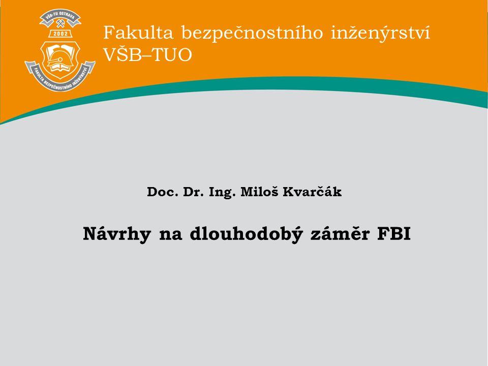 Fakulta bezpečnostního inženýrství VŠB–TUO Doc. Dr. Ing. Miloš Kvarčák Návrhy na dlouhodobý záměr FBI Fakulta bezpečnostního inženýrství VŠB–TUO