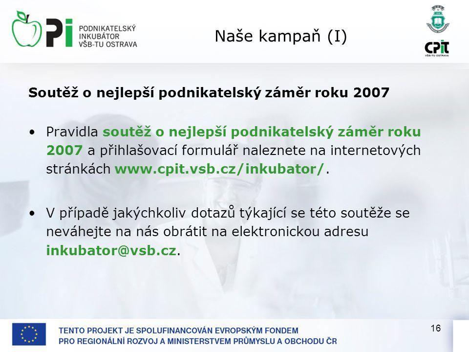 16 Naše kampaň (I) Soutěž o nejlepší podnikatelský záměr roku 2007 Pravidla soutěž o nejlepší podnikatelský záměr roku 2007 a přihlašovací formulář naleznete na internetových stránkách www.cpit.vsb.cz/inkubator/.
