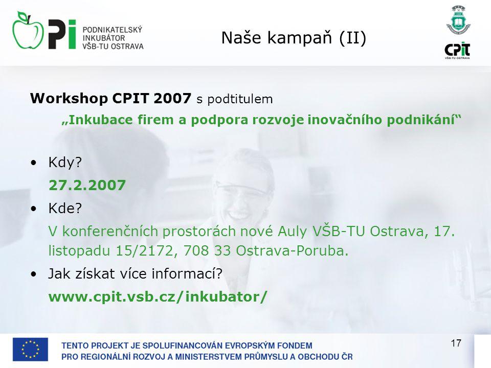 """17 Naše kampaň (II) Workshop CPIT 2007 s podtitulem """"Inkubace firem a podpora rozvoje inovačního podnikání"""" Kdy? 27.2.2007 Kde? V konferenčních prosto"""