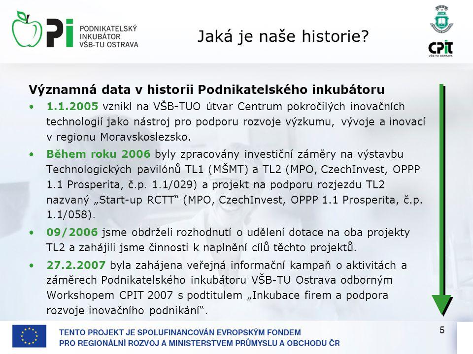 5 Jaká je naše historie? Významná data v historii Podnikatelského inkubátoru 1.1.2005 vznikl na VŠB-TUO útvar Centrum pokročilých inovačních technolog
