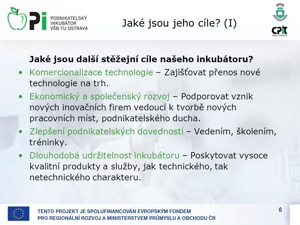 6 Jaké jsou jeho cíle? (I) Jaké jsou další stěžejní cíle našeho inkubátoru? Komercionalizace technologie – Zajišťovat přenos nové technologie na trh.