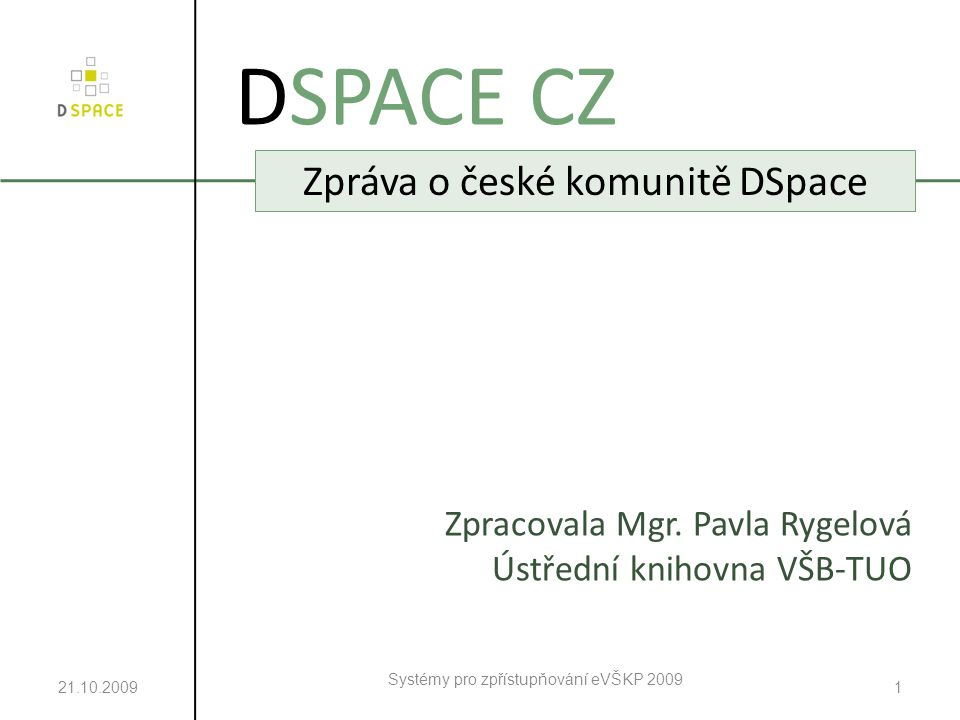 21.10.2009 Systémy pro zpřístupňování eVŠKP 2009 1 DSPACE CZ Zpráva o české komunitě DSpace Zpracovala Mgr.