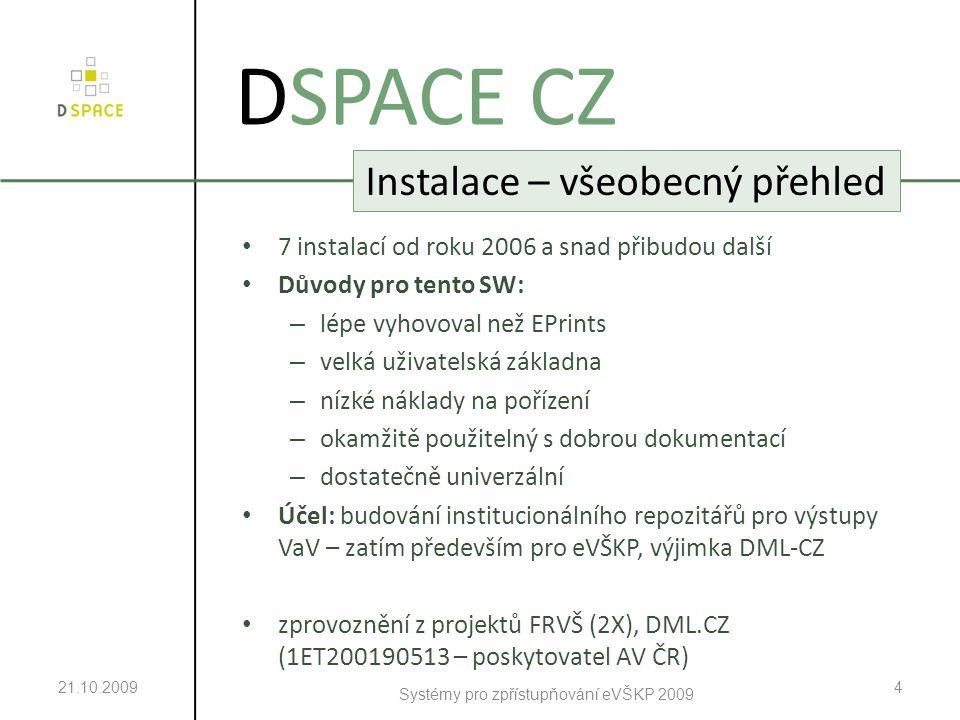 21.10.2009 Systémy pro zpřístupňování eVŠKP 2009 4 DSPACE CZ Instalace – všeobecný přehled 7 instalací od roku 2006 a snad přibudou další Důvody pro tento SW: – lépe vyhovoval než EPrints – velká uživatelská základna – nízké náklady na pořízení – okamžitě použitelný s dobrou dokumentací – dostatečně univerzální Účel: budování institucionálního repozitářů pro výstupy VaV – zatím především pro eVŠKP, výjimka DML-CZ zprovoznění z projektů FRVŠ (2X), DML.CZ (1ET200190513 – poskytovatel AV ČR)