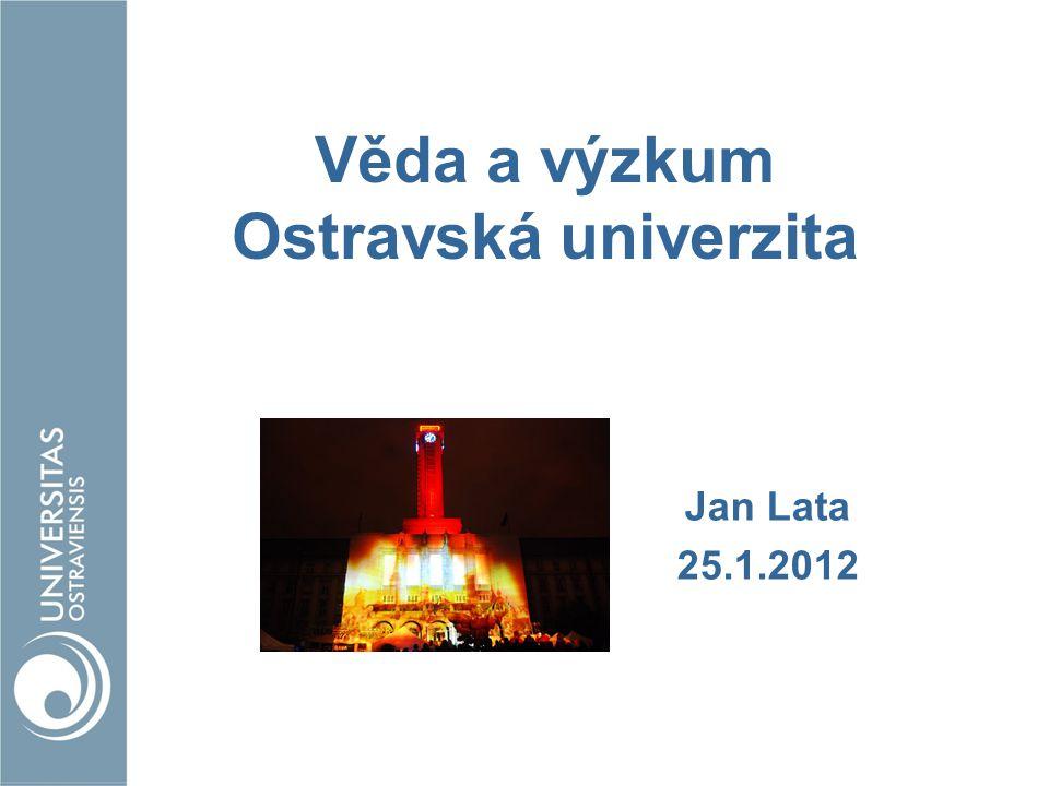 Věda a výzkum Ostravská univerzita Jan Lata 25.1.2012