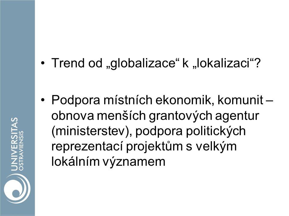 """Trend od """"globalizace"""" k """"lokalizaci""""? Podpora místních ekonomik, komunit – obnova menších grantových agentur (ministerstev), podpora politických repr"""