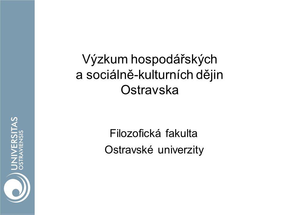 Výzkum hospodářských a sociálně-kulturních dějin Ostravska Filozofická fakulta Ostravské univerzity