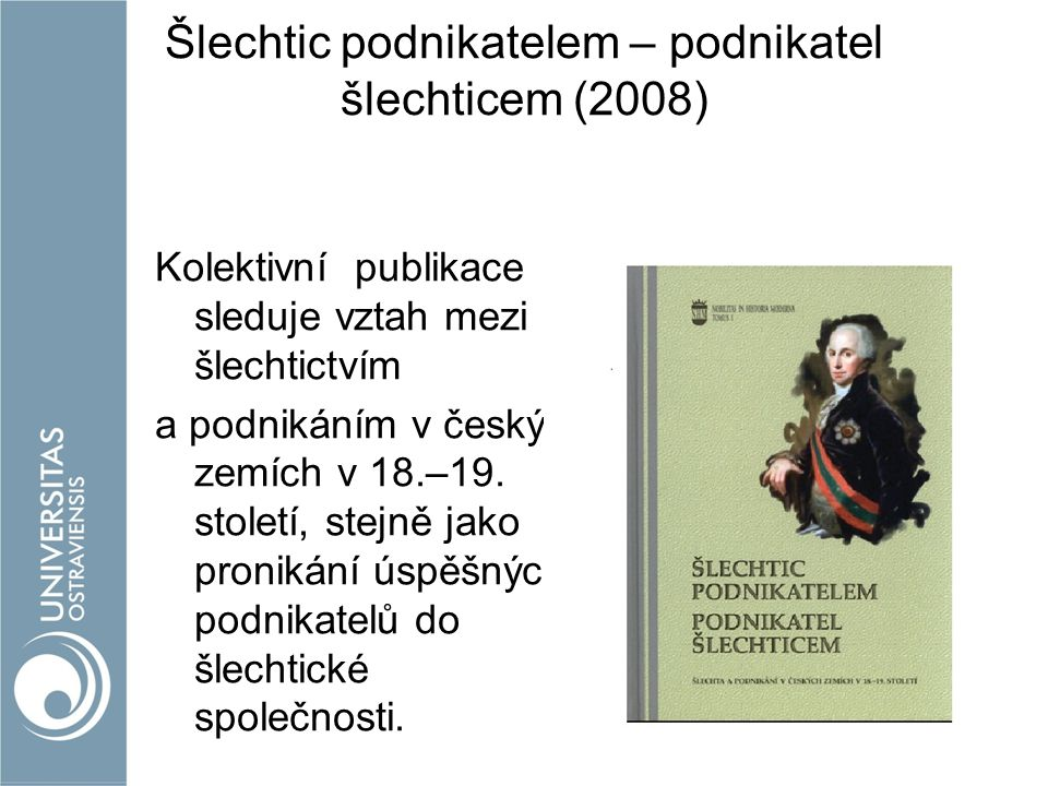Šlechtic podnikatelem – podnikatel šlechticem (2008) Kolektivní publikace sleduje vztah mezi šlechtictvím a podnikáním v českých zemích v 18.–19.