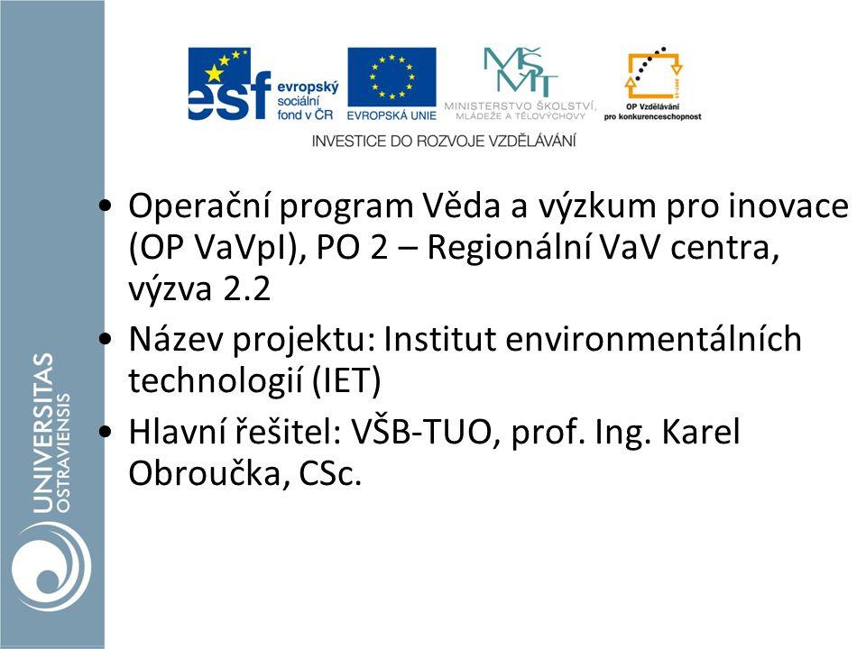 Operační program Věda a výzkum pro inovace (OP VaVpI), PO 2 – Regionální VaV centra, výzva 2.2 Název projektu: Institut environmentálních technologií (IET) Hlavní řešitel: VŠB-TUO, prof.