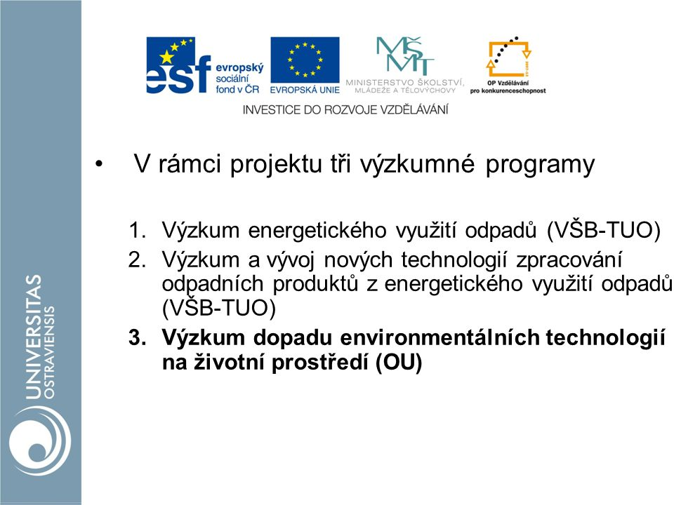 V rámci projektu tři výzkumné programy 1.Výzkum energetického využití odpadů (VŠB-TUO) 2.Výzkum a vývoj nových technologií zpracování odpadních produktů z energetického využití odpadů (VŠB-TUO) 3.Výzkum dopadu environmentálních technologií na životní prostředí (OU)