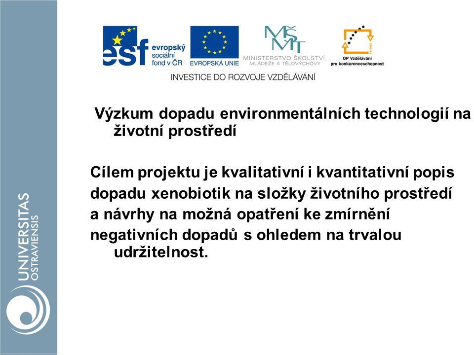 Výzkum dopadu environmentálních technologií na životní prostředí Cílem projektu je kvalitativní i kvantitativní popis dopadu xenobiotik na složky životního prostředí a návrhy na možná opatření ke zmírnění negativních dopadů s ohledem na trvalou udržitelnost.