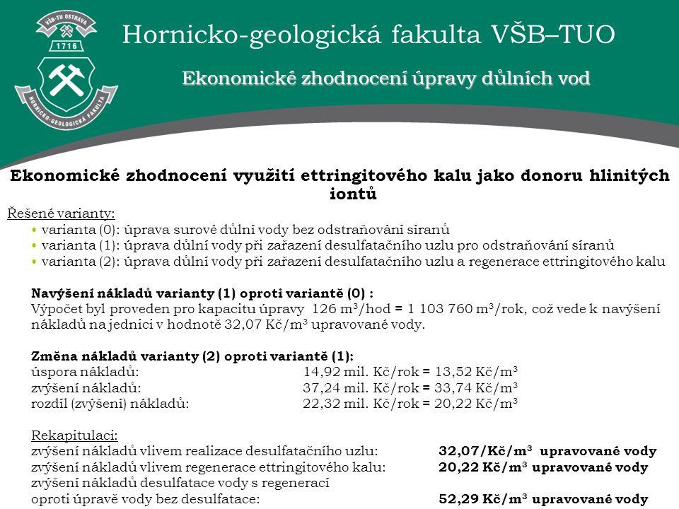 Hornicko-geologická fakulta VŠB–TUO Ekonomické zhodnocení úpravy důlních vod Ekonomické zhodnocení využití ettringitového kalu jako donoru hlinitých iontů Řešené varianty: varianta (0): úprava surové důlní vody bez odstraňování síranů varianta (1): úprava důlní vody při zařazení desulfatačního uzlu pro odstraňování síranů varianta (2): úprava důlní vody při zařazení desulfatačního uzlu a regenerace ettringitového kalu Navýšení nákladů varianty (1) oproti variantě (0) : Výpočet byl proveden pro kapacitu úpravy 126 m 3 /hod = 1 103 760 m 3 /rok, což vede k navýšení nákladů na jednici v hodnotě 32,07 Kč/m 3 upravované vody.