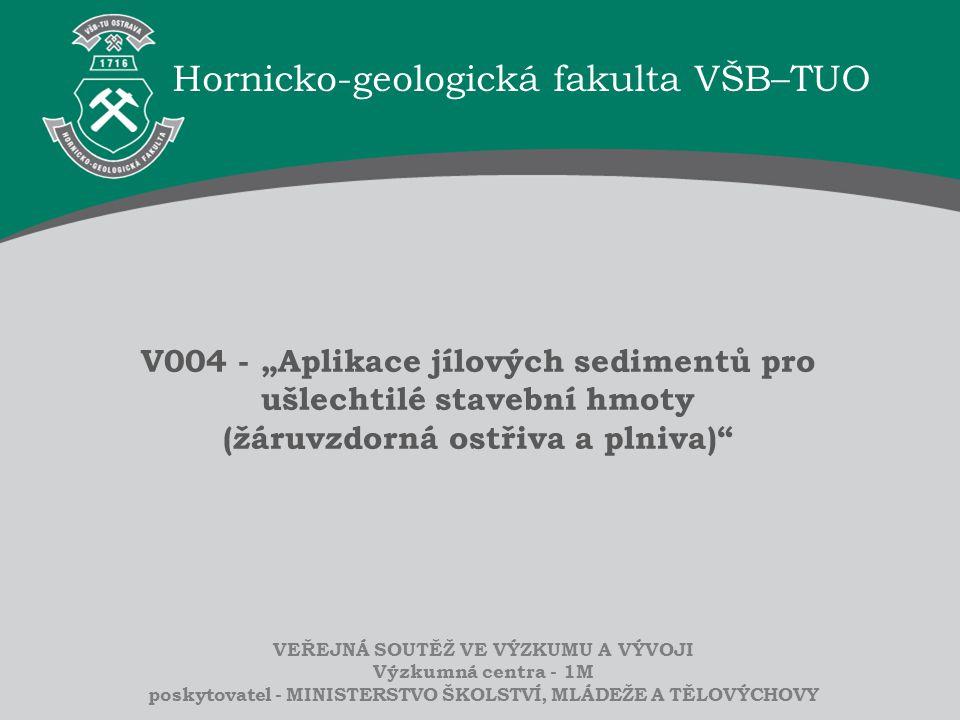 """Hornicko-geologická fakulta VŠB–TUO VEŘEJNÁ SOUTĚŽ VE VÝZKUMU A VÝVOJI Výzkumná centra - 1M poskytovatel - MINISTERSTVO ŠKOLSTVÍ, MLÁDEŽE A TĚLOVÝCHOVY V004 - """"Aplikace jílových sedimentů pro ušlechtilé stavební hmoty (žáruvzdorná ostřiva a plniva)"""