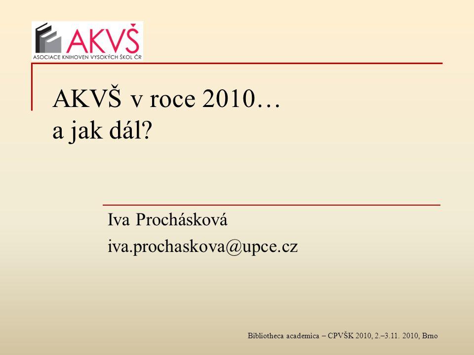 Bibliotheca academica – CPVŠK 2010, 2.–3.11. 2010, Brno AKVŠ v roce 2010… a jak dál? Iva Prochásková iva.prochaskova@upce.cz