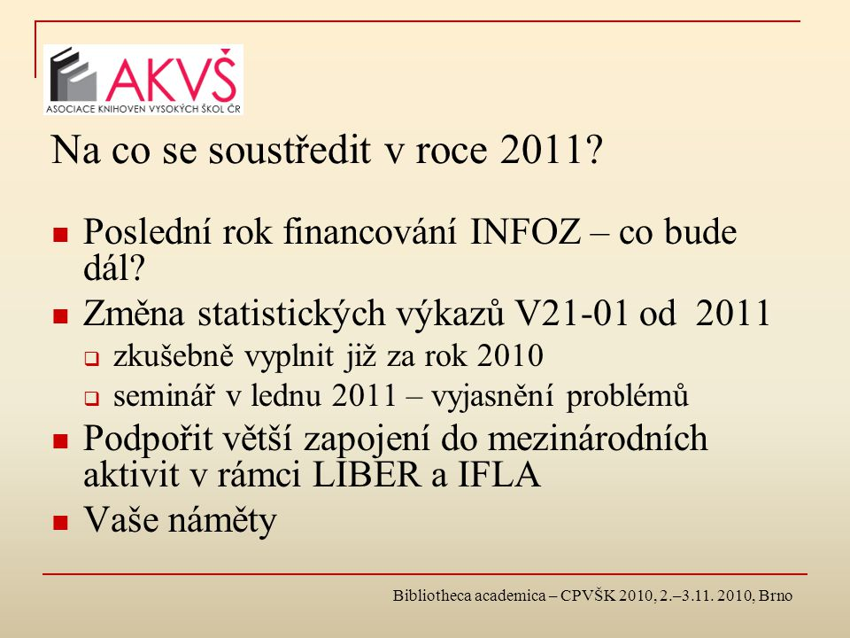 Bibliotheca academica – CPVŠK 2010, 2.–3.11. 2010, Brno Na co se soustředit v roce 2011? Poslední rok financování INFOZ – co bude dál? Změna statistic