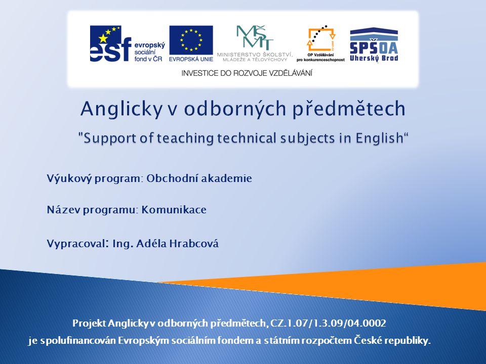 Výukový program: Obchodní akademie Název programu: Komunikace Vypracoval : Ing. Adéla Hrabcová Projekt Anglicky v odborných předmětech, CZ.1.07/1.3.09