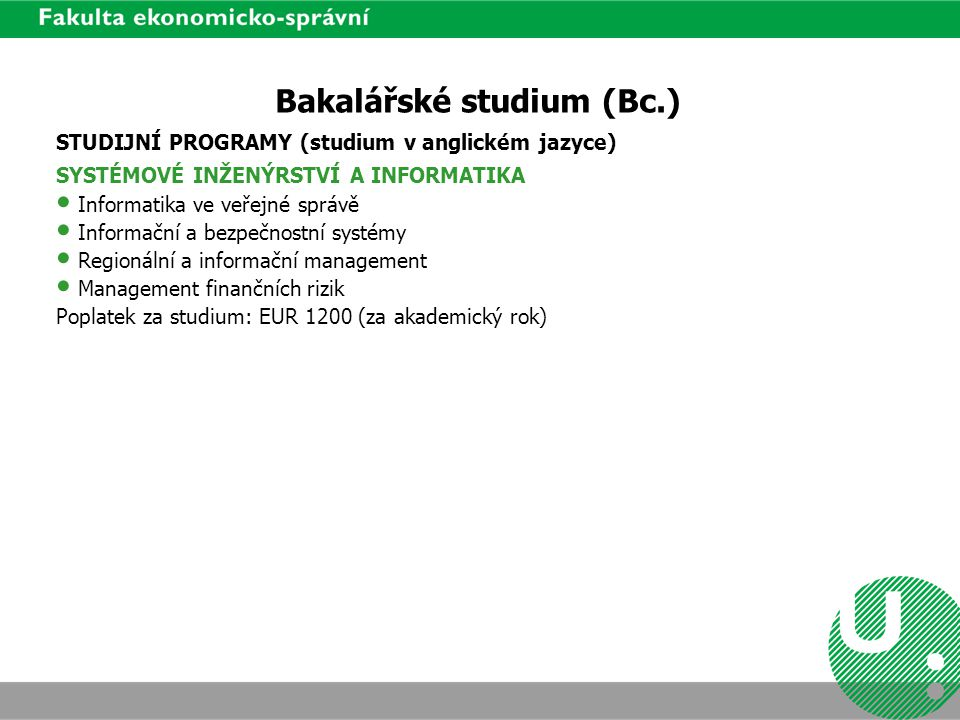 Bakalářské studium (Bc.) STUDIJNÍ PROGRAMY (studium v anglickém jazyce) SYSTÉMOVÉ INŽENÝRSTVÍ A INFORMATIKA Informatika ve veřejné správě Informační a