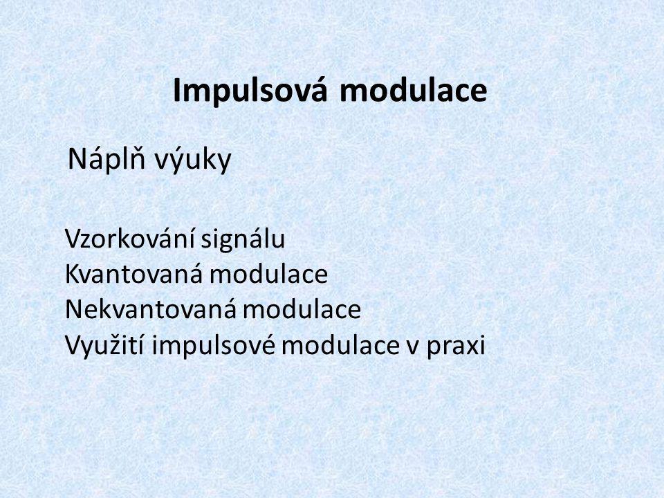 Impulsová modulace Náplň výuky Vzorkování signálu Kvantovaná modulace Nekvantovaná modulace Využití impulsové modulace v praxi