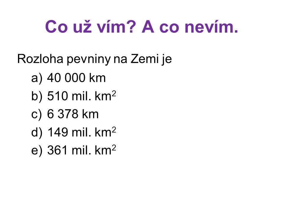 Co už vím? A co nevím. Rozloha pevniny na Zemi je a)40 000 km b)510 mil. km 2 c)6 378 km d)149 mil. km 2 e)361 mil. km 2