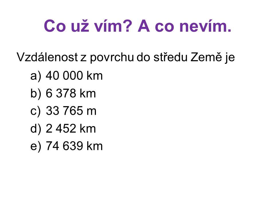 Co už vím? A co nevím. Vzdálenost z povrchu do středu Země je a)40 000 km b)6 378 km c)33 765 m d)2 452 km e)74 639 km