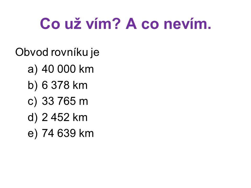 Co už vím? A co nevím. Obvod rovníku je a)40 000 km b)6 378 km c)33 765 m d)2 452 km e)74 639 km