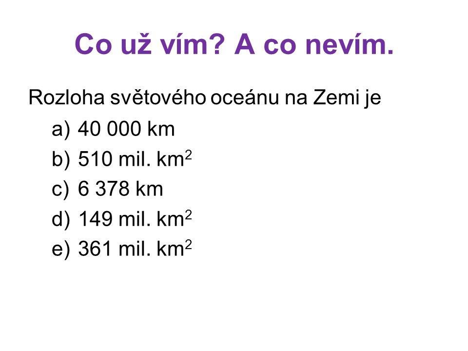 Co už vím? A co nevím. Rozloha světového oceánu na Zemi je a)40 000 km b)510 mil. km 2 c)6 378 km d)149 mil. km 2 e)361 mil. km 2